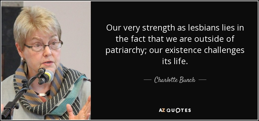 Our very strength as lesbians lies in the fact that we are outside of patriarchy; our existence challenges its life. - Charlotte Bunch