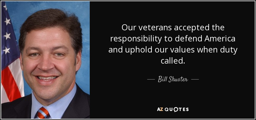 Our veterans accepted the responsibility to defend America and uphold our values when duty called. - Bill Shuster
