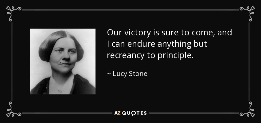 Our victory is sure to come, and I can endure anything but recreancy to principle. - Lucy Stone
