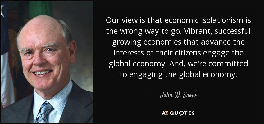 Our view is that economic isolationism is the wrong way to go. Vibrant, successful growing economies that advance the interests of their citizens engage the global economy. And, we're committed to engaging the global economy. - John W. Snow