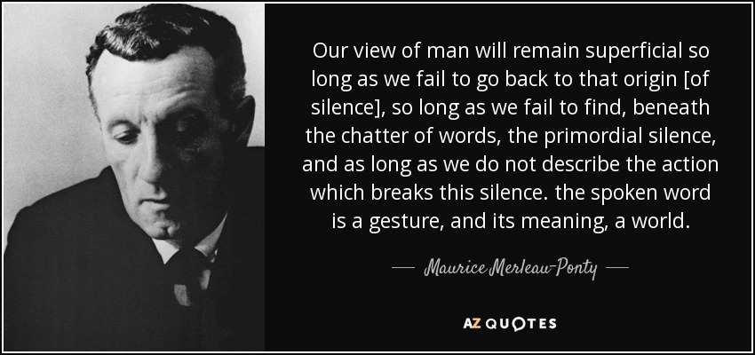 Our view of man will remain superficial so long as we fail to go back to that origin [of silence], so long as we fail to find, beneath the chatter of words, the primordial silence, and as long as we do not describe the action which breaks this silence. the spoken word is a gesture, and its meaning, a world. - Maurice Merleau-Ponty