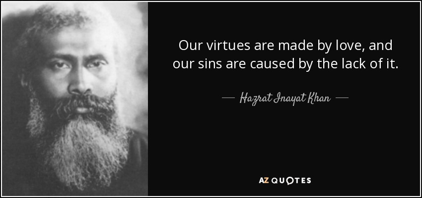 Our virtues are made by love, and our sins are caused by the lack of it. - Hazrat Inayat Khan