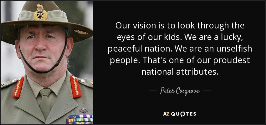 Our vision is to look through the eyes of our kids. We are a lucky, peaceful nation. We are an unselfish people. That's one of our proudest national attributes. - Peter Cosgrove