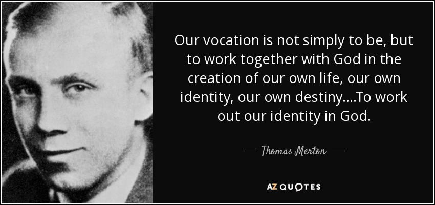 Our vocation is not simply to be, but to work together with God in the creation of our own life, our own identity, our own destiny....To work out our identity in God. - Thomas Merton