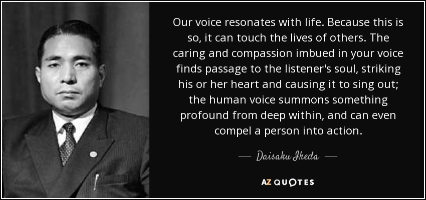 Our voice resonates with life. Because this is so, it can touch the lives of others. The caring and compassion imbued in your voice finds passage to the listener's soul, striking his or her heart and causing it to sing out; the human voice summons something profound from deep within, and can even compel a person into action. - Daisaku Ikeda