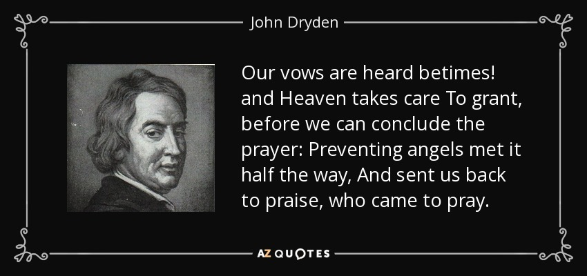 Our vows are heard betimes! and Heaven takes care To grant, before we can conclude the prayer: Preventing angels met it half the way, And sent us back to praise, who came to pray. - John Dryden
