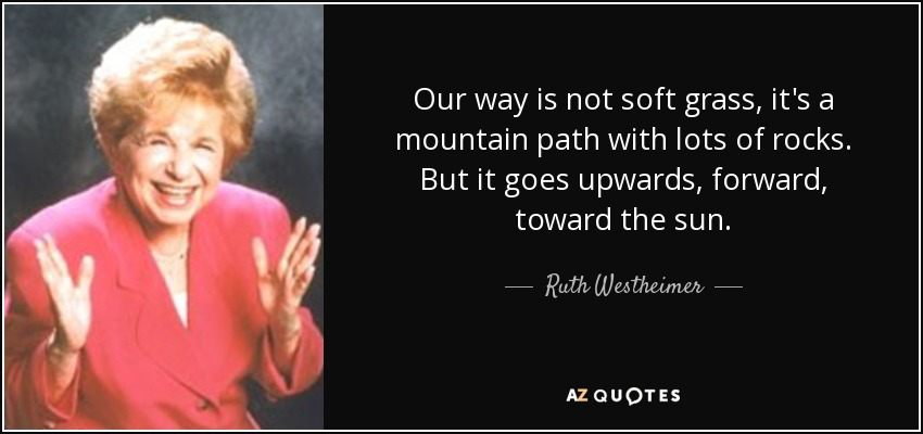 Our way is not soft grass, it's a mountain path with lots of rocks. But it goes upwards, forward, toward the sun. - Ruth Westheimer