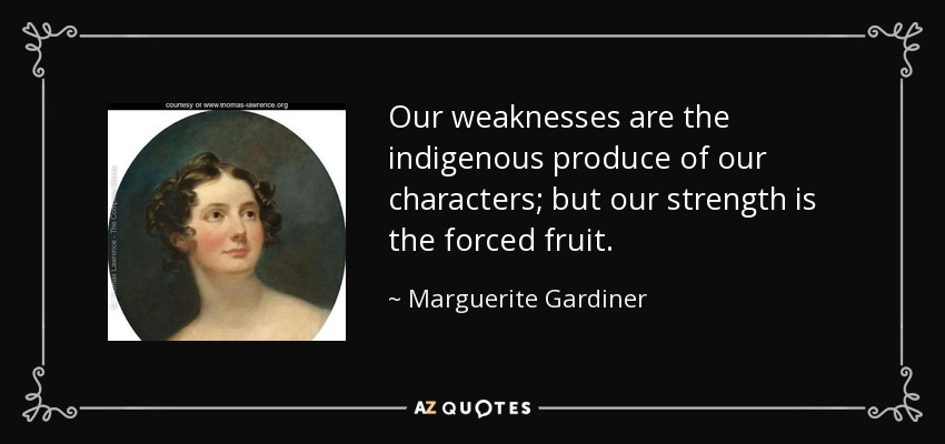 Our weaknesses are the indigenous produce of our characters; but our strength is the forced fruit. - Marguerite Gardiner, Countess of Blessington