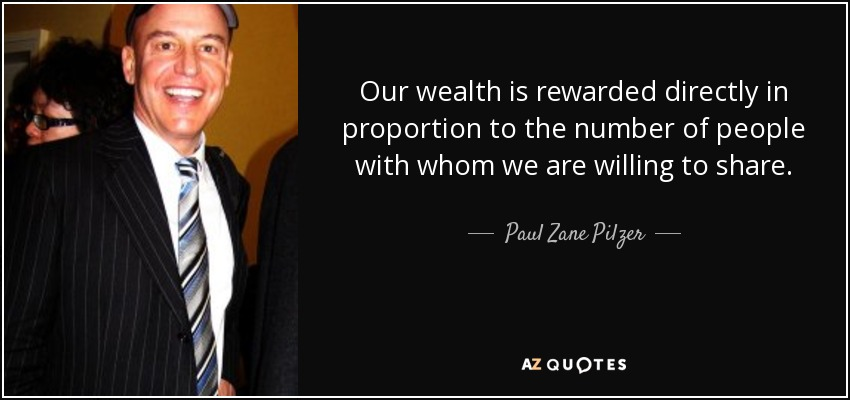 Our wealth is rewarded directly in proportion to the number of people with whom we are willing to share. - Paul Zane Pilzer