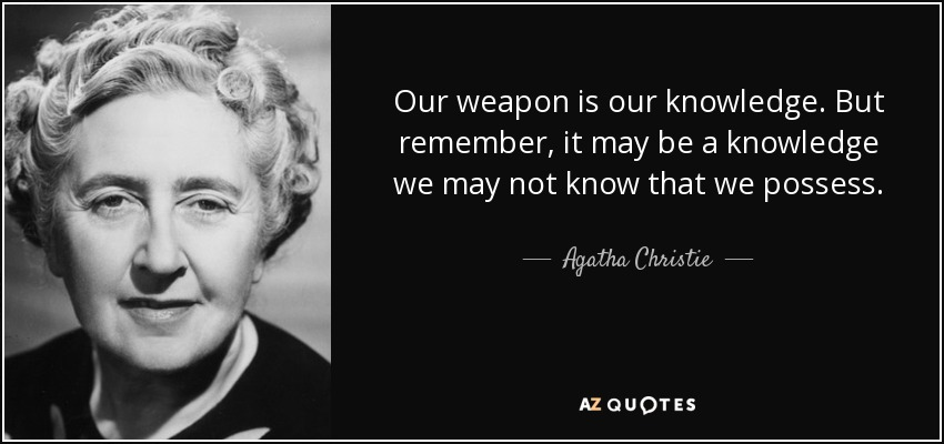 Our weapon is our knowledge. But remember, it may be a knowledge we may not know that we possess. - Agatha Christie