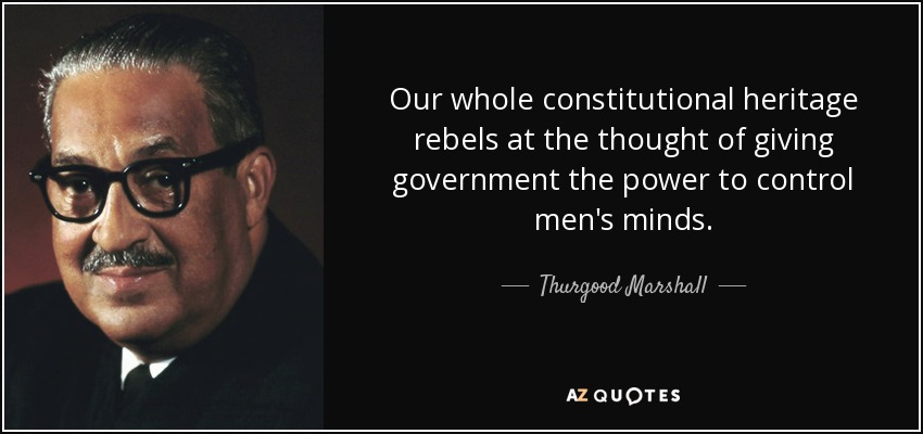 Our whole constitutional heritage rebels at the thought of giving government the power to control men's minds. - Thurgood Marshall
