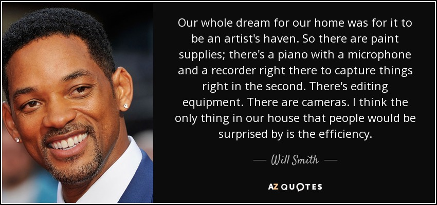 Our whole dream for our home was for it to be an artist's haven. So there are paint supplies; there's a piano with a microphone and a recorder right there to capture things right in the second. There's editing equipment. There are cameras. I think the only thing in our house that people would be surprised by is the efficiency. - Will Smith