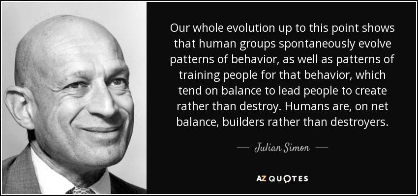 Our whole evolution up to this point shows that human groups spontaneously evolve patterns of behavior, as well as patterns of training people for that behavior, which tend on balance to lead people to create rather than destroy. Humans are, on net balance, builders rather than destroyers. - Julian Simon