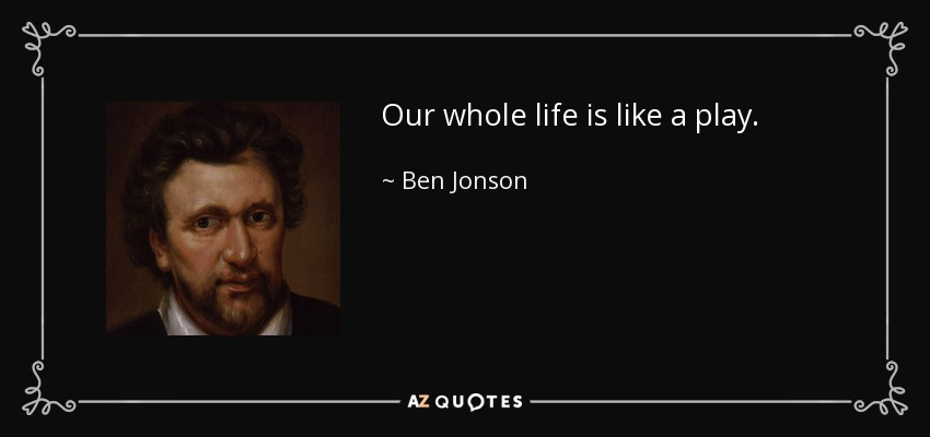 Our whole life is like a play. - Ben Jonson