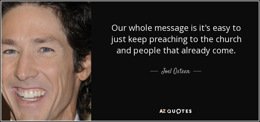 Our whole message is it's easy to just keep preaching to the church and people that already come. - Joel Osteen