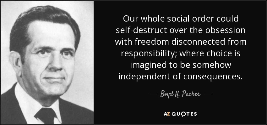 Our whole social order could self-destruct over the obsession with freedom disconnected from responsibility; where choice is imagined to be somehow independent of consequences. - Boyd K. Packer