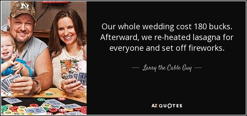 Our whole wedding cost 180 bucks. Afterward, we re-heated lasagna for everyone and set off fireworks. - Larry the Cable Guy