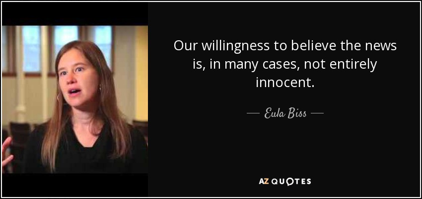 Our willingness to believe the news is, in many cases, not entirely innocent. - Eula Biss