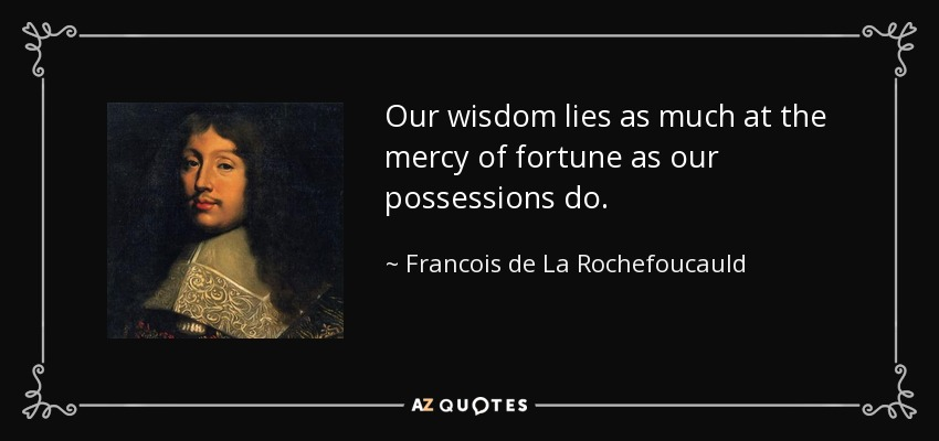Our wisdom lies as much at the mercy of fortune as our possessions do. - Francois de La Rochefoucauld