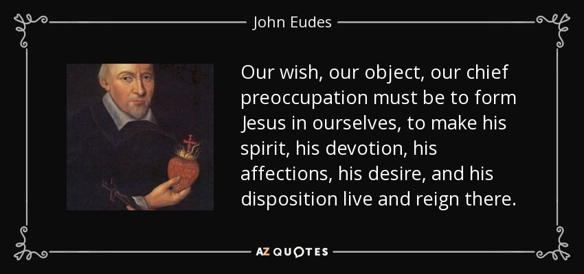 Our wish, our object, our chief preoccupation must be to form Jesus in ourselves, to make his spirit, his devotion, his affections, his desire, and his disposition live and reign there. - John Eudes