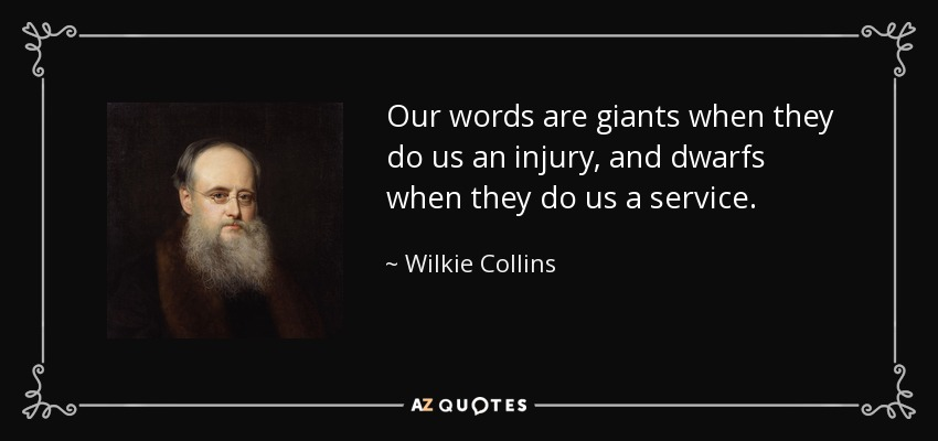Our words are giants when they do us an injury, and dwarfs when they do us a service. - Wilkie Collins