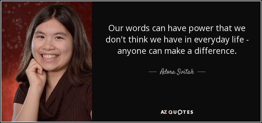 Our words can have power that we don't think we have in everyday life - anyone can make a difference. - Adora Svitak