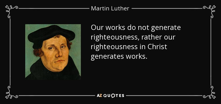 Our works do not generate righteousness, rather our righteousness in Christ generates works. - Martin Luther