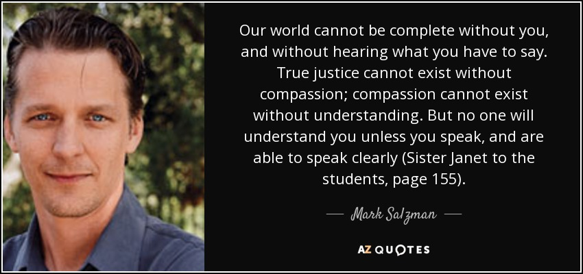 Our world cannot be complete without you, and without hearing what you have to say. True justice cannot exist without compassion; compassion cannot exist without understanding. But no one will understand you unless you speak, and are able to speak clearly (Sister Janet to the students, page 155). - Mark Salzman