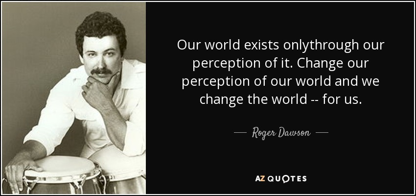 Our world exists onlythrough our perception of it. Change our perception of our world and we change the world -- for us. - Roger Dawson