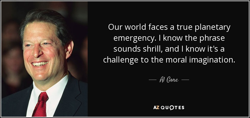 Our world faces a true planetary emergency. I know the phrase sounds shrill, and I know it's a challenge to the moral imagination. - Al Gore