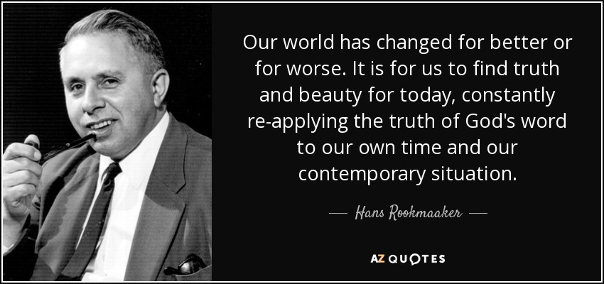Our world has changed for better or for worse. It is for us to find truth and beauty for today, constantly re-applying the truth of God's word to our own time and our contemporary situation. - Hans Rookmaaker
