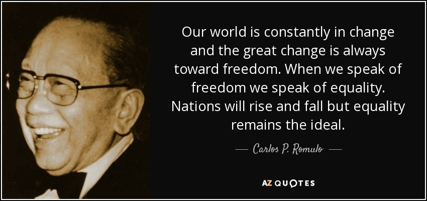 Our world is constantly in change and the great change is always toward freedom. When we speak of freedom we speak of equality. Nations will rise and fall but equality remains the ideal. - Carlos P. Romulo