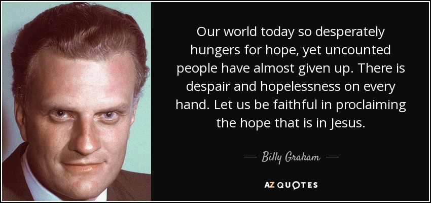 Our world today so desperately hungers for hope, yet uncounted people have almost given up. There is despair and hopelessness on every hand. Let us be faithful in proclaiming the hope that is in Jesus. - Billy Graham