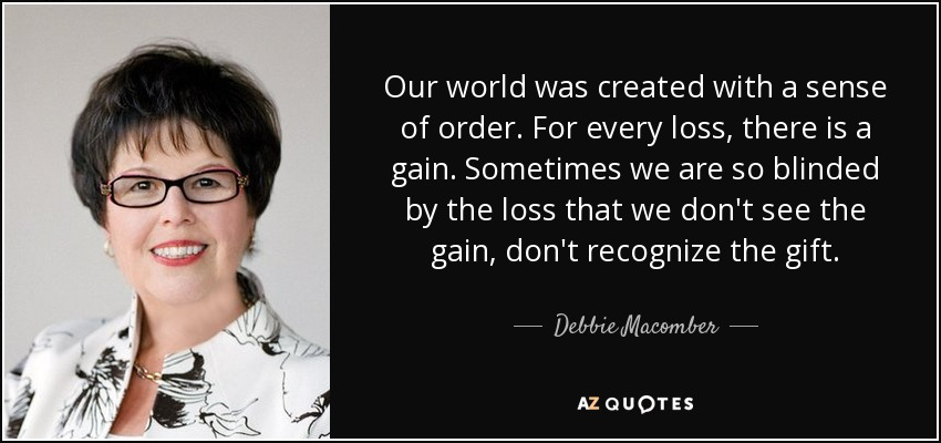 Our world was created with a sense of order. For every loss, there is a gain. Sometimes we are so blinded by the loss that we don't see the gain, don't recognize the gift. - Debbie Macomber