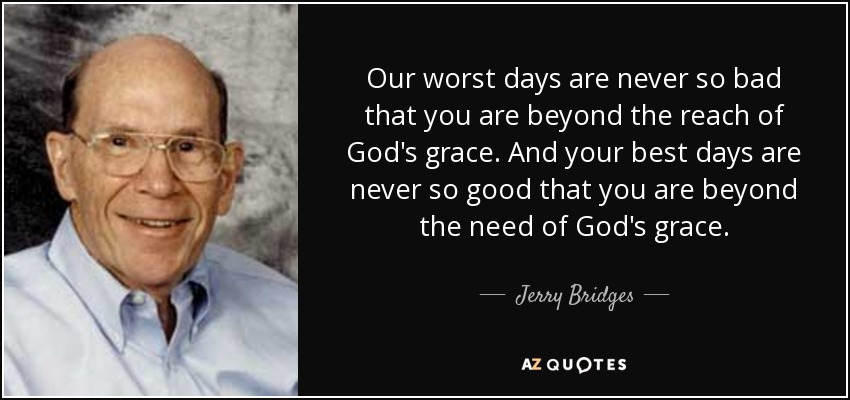 Our worst days are never so bad that you are beyond the reach of God's grace. And your best days are never so good that you are beyond the need of God's grace. - Jerry Bridges