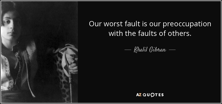 Our worst fault is our preoccupation with the faults of others. - Khalil Gibran