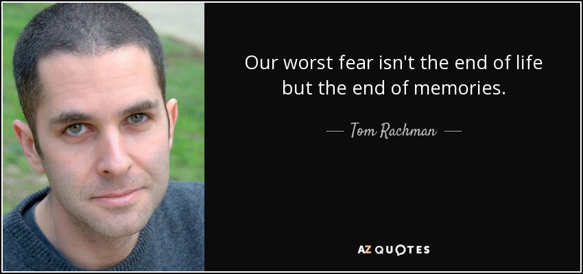 Our worst fear isn't the end of life but the end of memories. - Tom Rachman