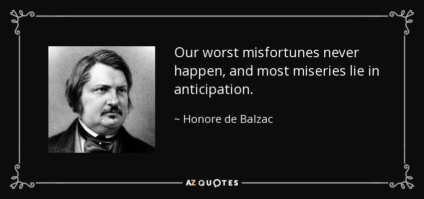 Our worst misfortunes never happen, and most miseries lie in anticipation. - Honore de Balzac