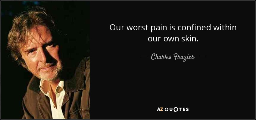 Our worst pain is confined within our own skin. - Charles Frazier