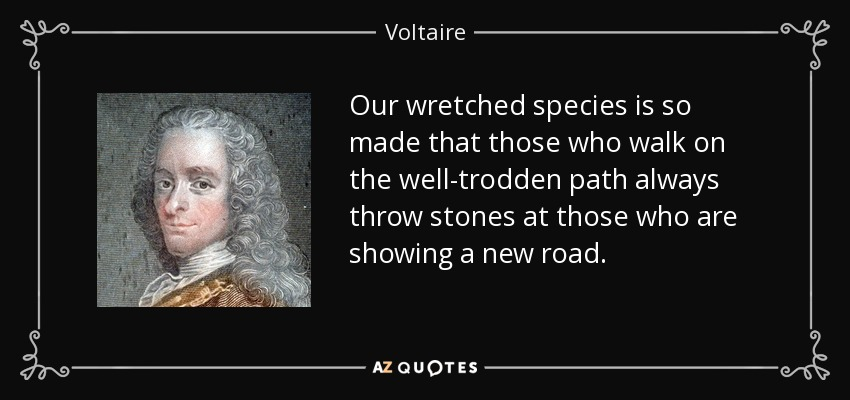 Our wretched species is so made that those who walk on the well-trodden path always throw stones at those who are showing a new road. - Voltaire
