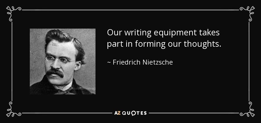 Our writing equipment takes part in forming our thoughts. - Friedrich Nietzsche