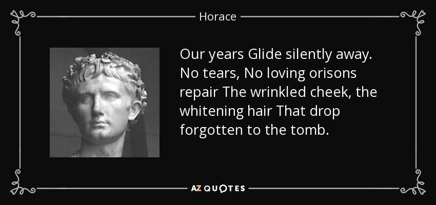 Our years Glide silently away. No tears, No loving orisons repair The wrinkled cheek, the whitening hair That drop forgotten to the tomb. - Horace