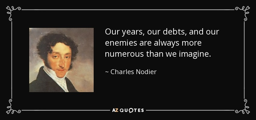 Our years, our debts, and our enemies are always more numerous than we imagine. - Charles Nodier