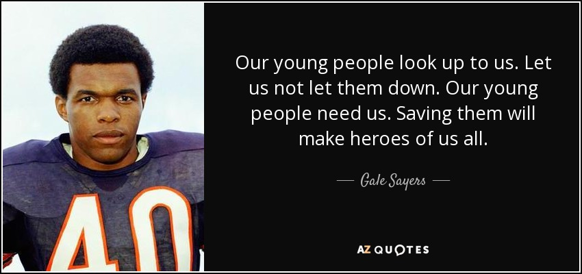 Gale Sayers quote: Our young people look up to us. Let us not...