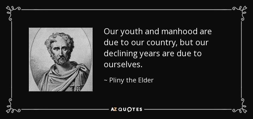 Our youth and manhood are due to our country, but our declining years are due to ourselves. - Pliny the Elder