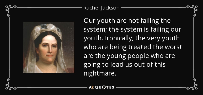 Our youth are not failing the system; the system is failing our youth. Ironically, the very youth who are being treated the worst are the young people who are going to lead us out of this nightmare. - Rachel Jackson