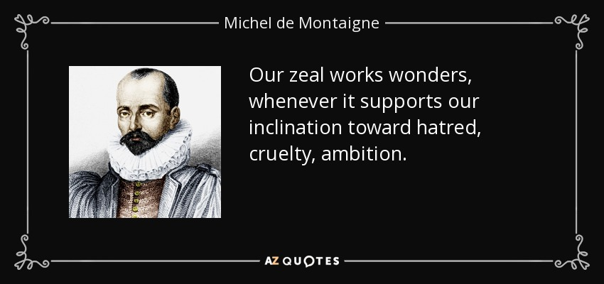 Our zeal works wonders, whenever it supports our inclination toward hatred, cruelty, ambition. - Michel de Montaigne
