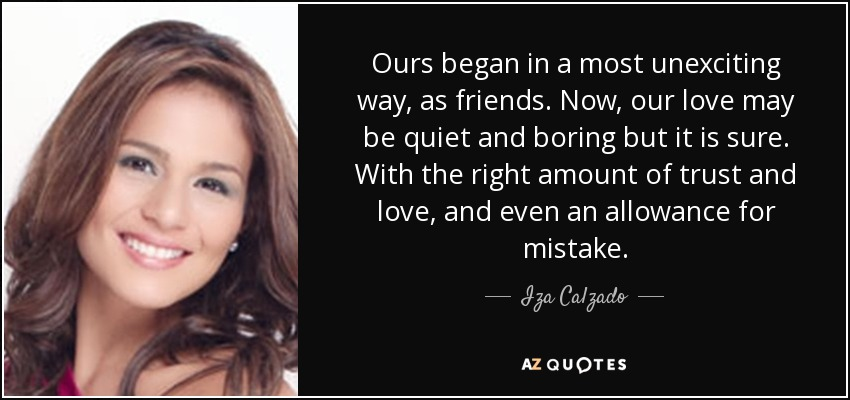 Ours began in a most unexciting way, as friends. Now, our love may be quiet and boring but it is sure. With the right amount of trust and love, and even an allowance for mistake. - Iza Calzado