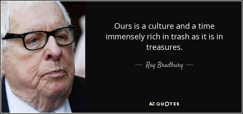 Ours is a culture and a time immensely rich in trash as it is in treasures. - Ray Bradbury