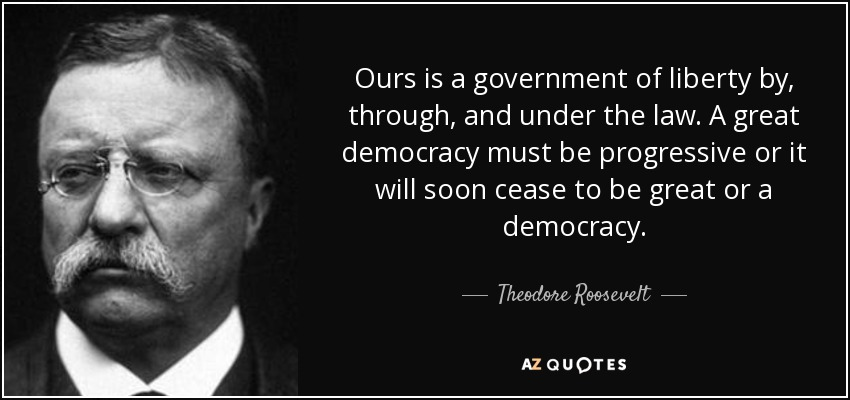 Ours is a government of liberty by, through, and under the law. A great democracy must be progressive or it will soon cease to be great or a democracy. - Theodore Roosevelt